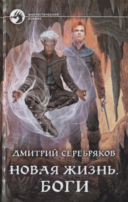Серебряков Д. Новая жизнь Боги серебряков дмитрий новая жизнь боги
