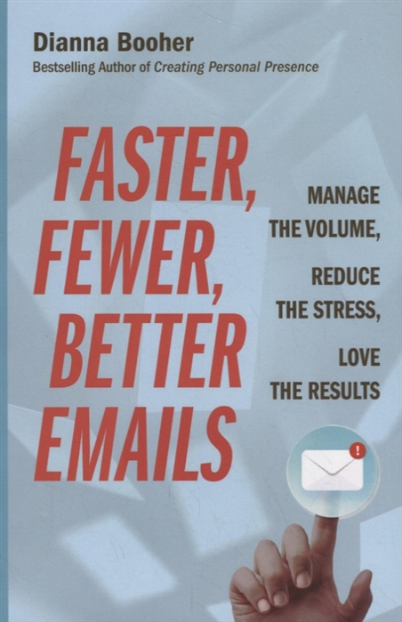 Booher D. Faster Fewer Better Emails Manage the Volume Reduce the Stress Love the Results manage