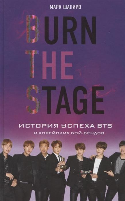 Шапиро М. Burn The Stage История успеха BTS и корейских бой-бендов бэлла шапиро история кружева как культурный текст