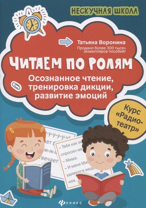 Воронина Т. Читаем по ролям осознанное чтение тренировка дикции развитие эмоций