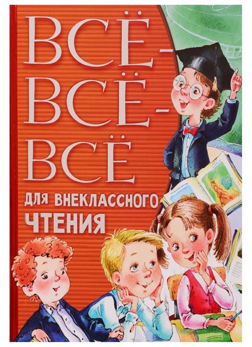 Пушкин А., Лермонтов М., Толстой Л. и др. Все-все-все для внеклассного чтения