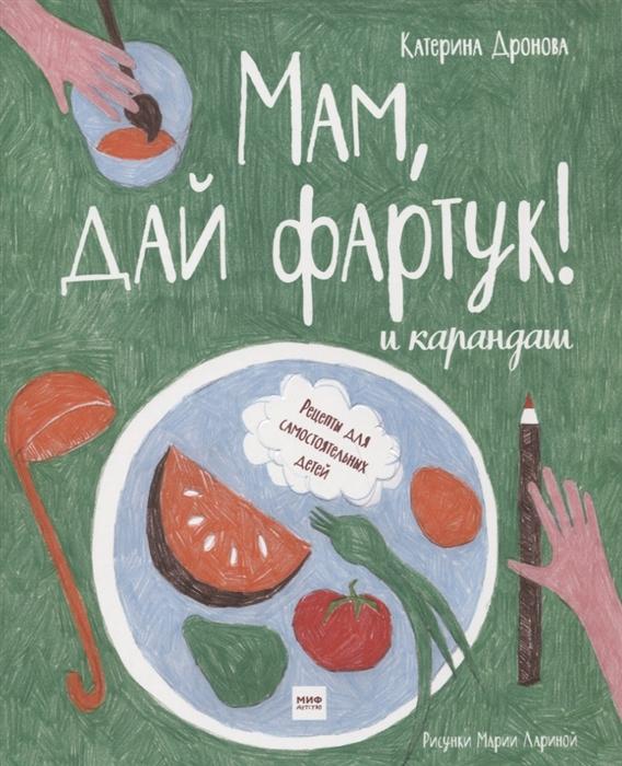 Купить Мам дай фартук и карандаш Рецепты для самостоятельных детей, Манн, Иванов и Фербер, Рукоделие. Кулинария