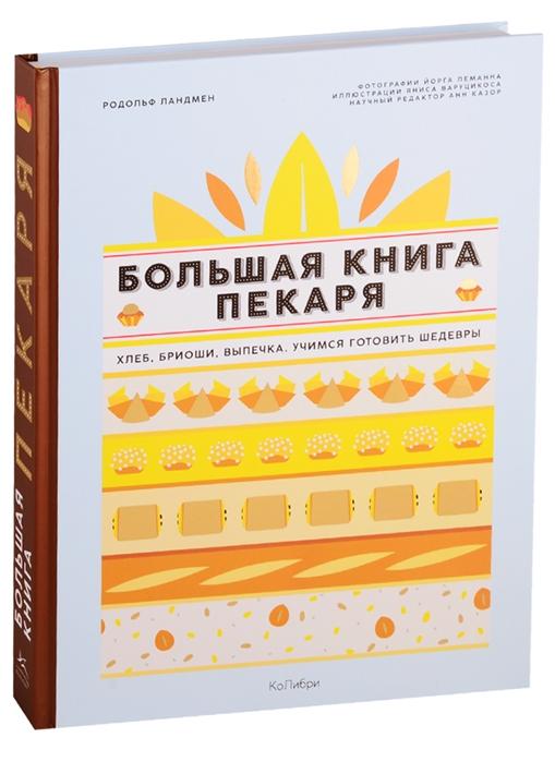 Ландмен Р. Большая книга пекаря Хлеб бриоши выпечка Учимся готовить шедевры