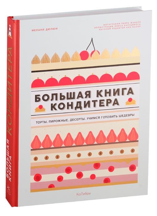 Большая книга кондитера Торты пирожные десерты Учимся готовить шедевры