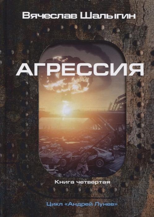 Шалыгин В. Агрессия Книга 4 Цикл Андрей Лунев