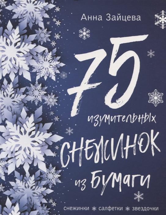 Зайцева А. 75 изумительных снежинок из бумаги Снежинки Салфетки Звездочки зайцева анна анатольевна снежинки из бумаги морозные узоры
