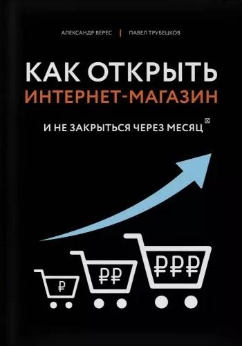 Верес А., Трубецков П. Как открыть интернет-магазин И не закрыться через месяц