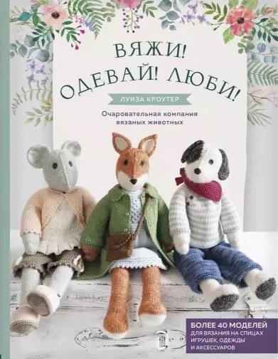 Кроутер Л. Вяжи Одевай Люби Очаровательная компания вязаных животных Более 40 моделей для вязания на спицах игрушек одежды и аксессуаров