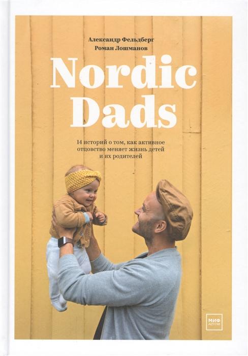Фельдберг А., Лошманов Р. Nordic Dads 14 историй о том как активное отцовство меняет жизнь детей и их родителей my dads