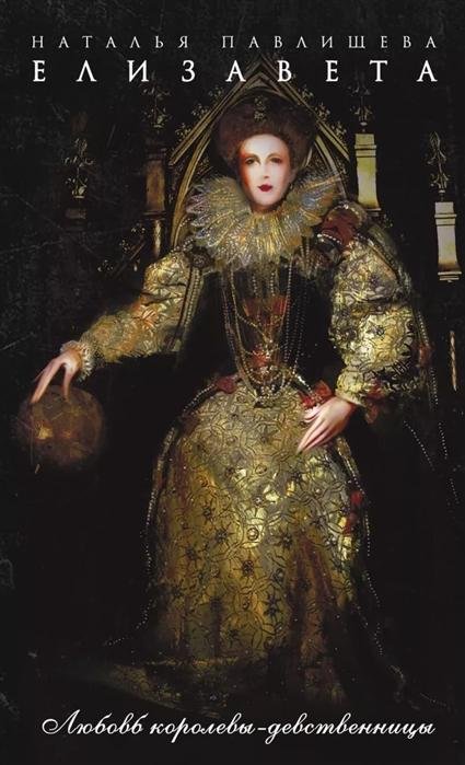 Павлищева Н. Елизавета Любовь Королевы-девственницы
