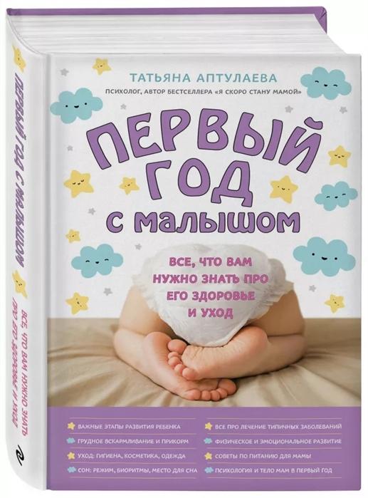 уход за малышом Аптулаева Т. Первый год с малышом Все что вам нужно знать про его здоровье и уход