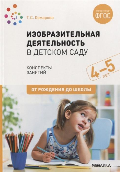 Комарова Т. Изобразительная деятельность в детском саду Конспекты занятий 4-5 лет т ю бардышева е н моносова конспекты логопедических занятий в детском саду для детей 5 6 лет с онр