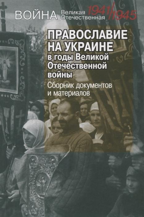 Лыкова Л. Православие на Украине в годы Великой Отечественной войны Сборник документов и материалов