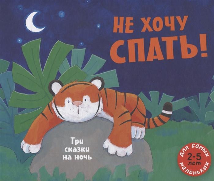 Купить Не хочу спать Три сказки на ночь Сборник сказок, Мелик-Пашаев, Сказки