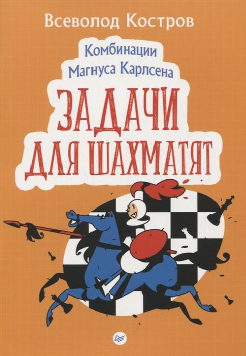 Фото - Костров В. Комбинации Магнуса Карлсена Задачи для шахматят полгар л шахматы 5334 задачи комбинации партии