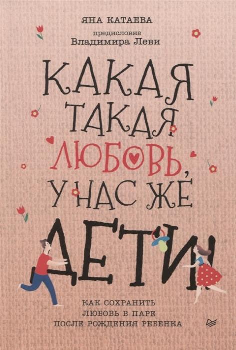 Катаева Я. Какая такая любовь у нас же дети Как сохранить любовь в паре после рождения ребенка