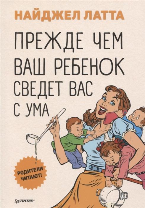Латта Н. Прежде чем ваш ребенок сведет вас с ума
