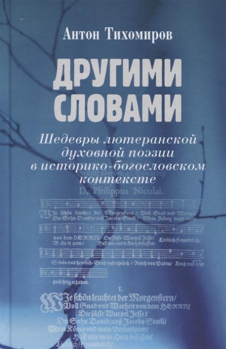 Тихомиров А. Другими словами Шедевры лютеранской духовной поэзии в историко-богословском контексте