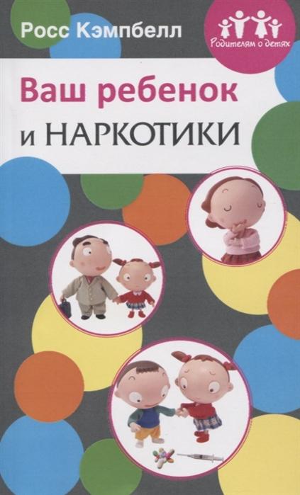 Кэмпбелл Р. Ваш ребенок и наркотики