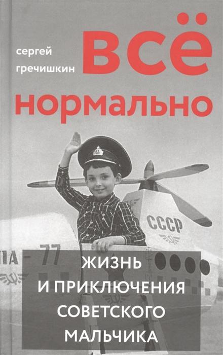 Гречишкин С. Все нормально Жизнь и приключения советского мальчика