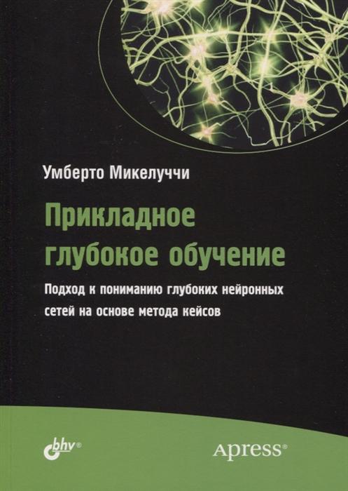 Микелуччи У. Прикладное глубокое обучение Подход к пониманию глубоких нейронных сетей на основе метода кейсов недорого