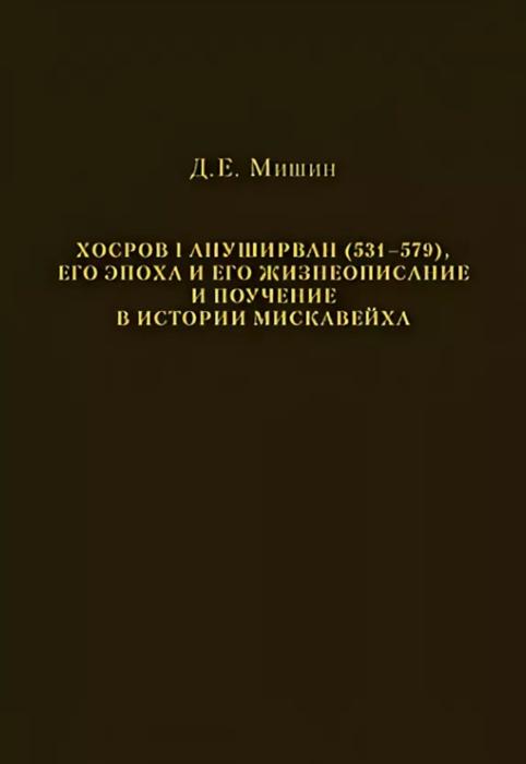 Мишин Д. Хосров I Ануширван 531 579 его эпоха и его жизнеописание и поучение в истории Мискавейха