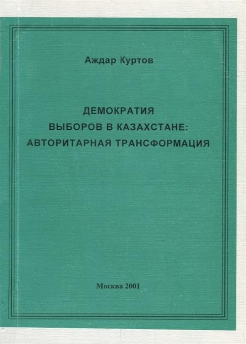 Демократия выборов в Казахстане Авторитарная трансформация фото