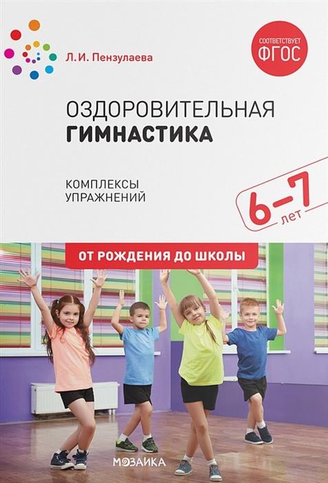 Пензулаева Л. Оздоровительная гимнастика Комплексы упражнений для детей 6-7 лет л и пензулаева оздоровительная гимнастика комплексы упражнений для занятий с детьми 3 7 лет