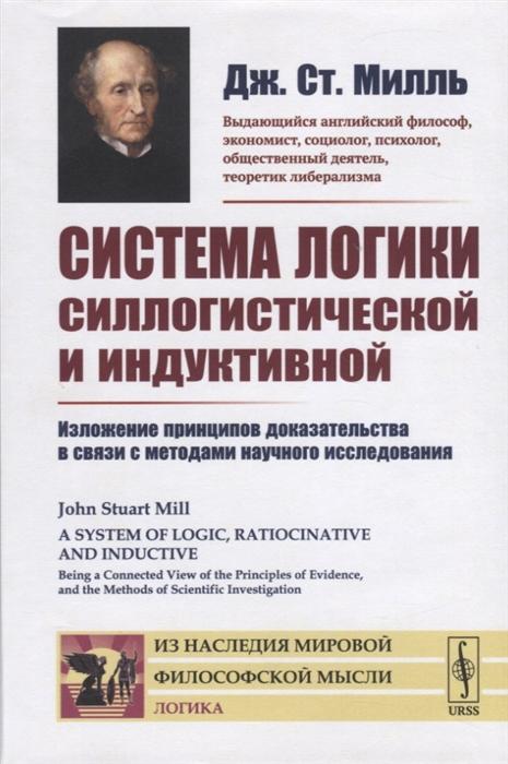 Милль Дж. Система логики силлогистической и индуктивной Изложение принципов доказательства в связи с методами научного исследования