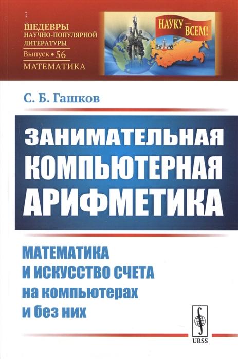 Гашков С. Занимательная компьютерная арифметика Математика и искусство счета на компьютерах и без них