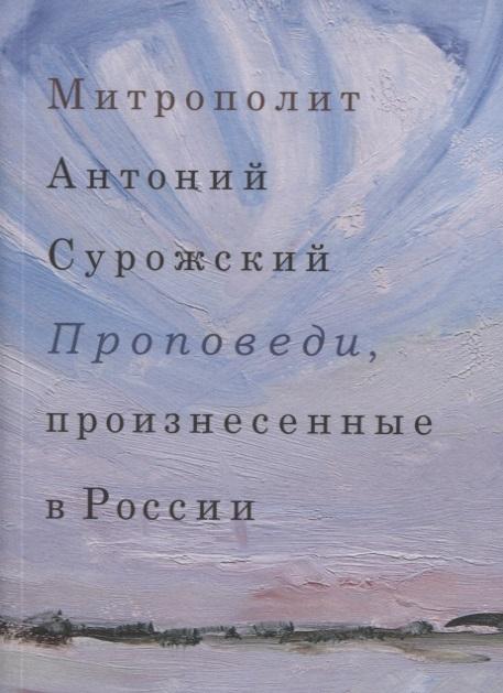 Митрополит Сурожский Антоний Проповеди произнесенные в России
