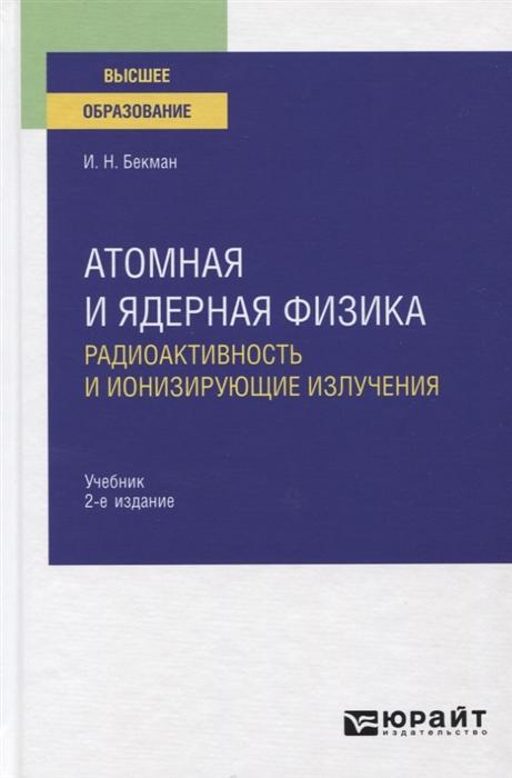 Книга Атомная и ядерная физика Радиоактивность и ионизирующие излучения Учебник для вузов Юрайт, арт. 1226767, цена 1514 р., фото и отзывы, ISBN 9785534086928, Бекман И., 2020 г