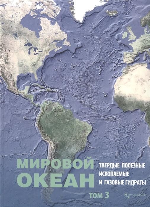 Лобковский Л., Черкашев Г. (ред.) Мировой Океан Том 3 Твердые полезные ископаемые и газовые гидраты в океане
