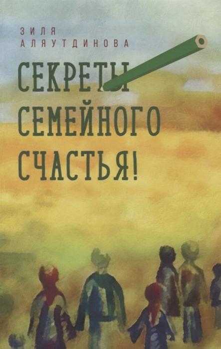 Аляутдинова З. Секреты семейного счастья рой олег юрьевич мужчина и женщина секреты семейного счастья