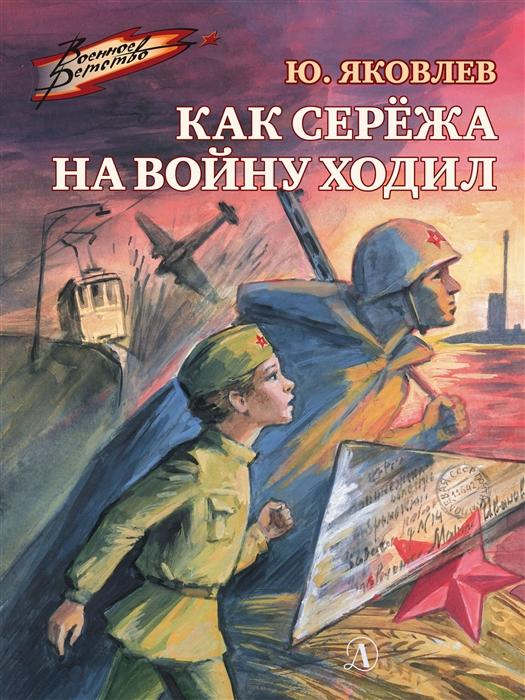 Яковлев Ю. Как Сережа на войну ходил Рассказы яковлев ю я военное детство как серёжа на войну ходил