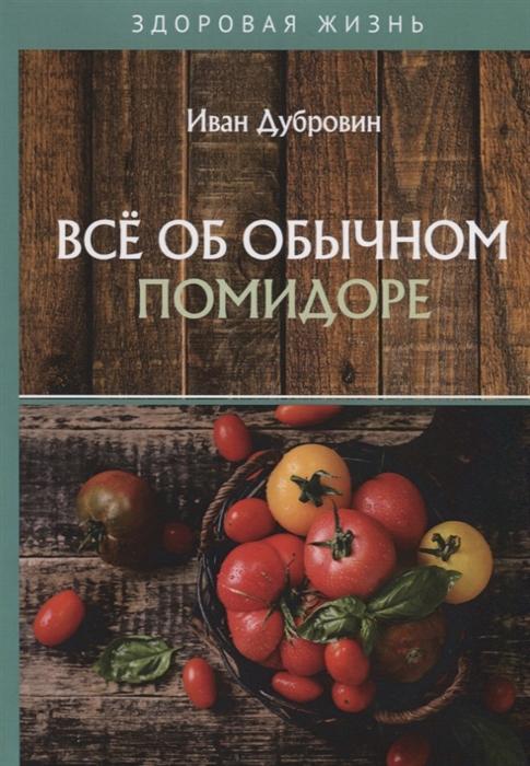 Дубровин И. Все об обычном помидоре иван дубровин все об обычном меде