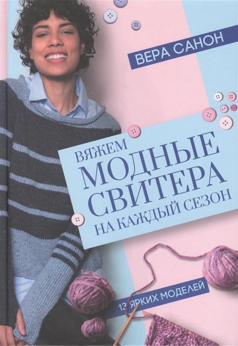 Санон В. Вяжем модные свитера на каждый сезон