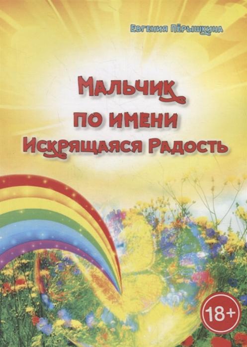 Перышкина Е. Мальчик по имени Искрящаяся Радость Необычная история любви