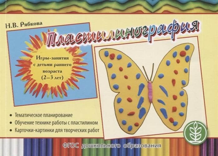 Рябкова Н. Пластилинография Игры-занятия с детьми раннего возраста 2-3 лет с тематическим планированием и методическими рекомендациями цена