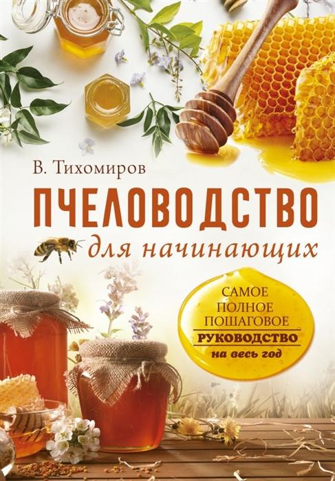 Тихомиров В. Пчеловодство для начинающих Самое понятное пошаговое руководство на весь год