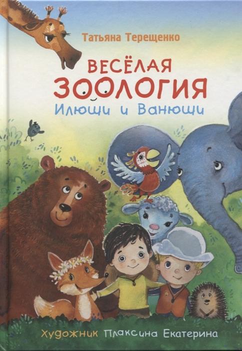 Терещенко Т. Веселая зоология Илюши и Ванюши