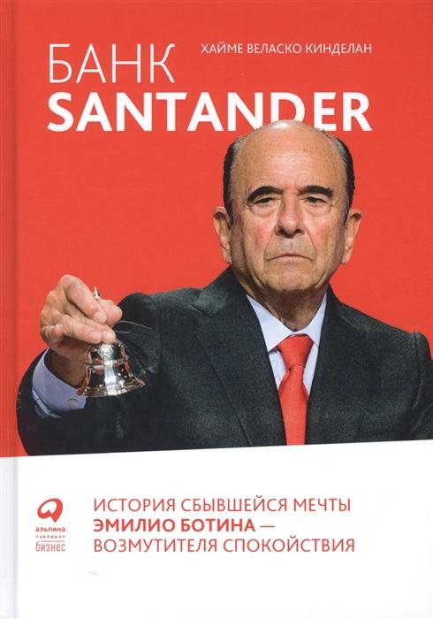 Кинделан Хайме Веласко Банк Santander История сбывшейся мечты Эмилио Ботина - возмутителя спокойствия toros santander martes