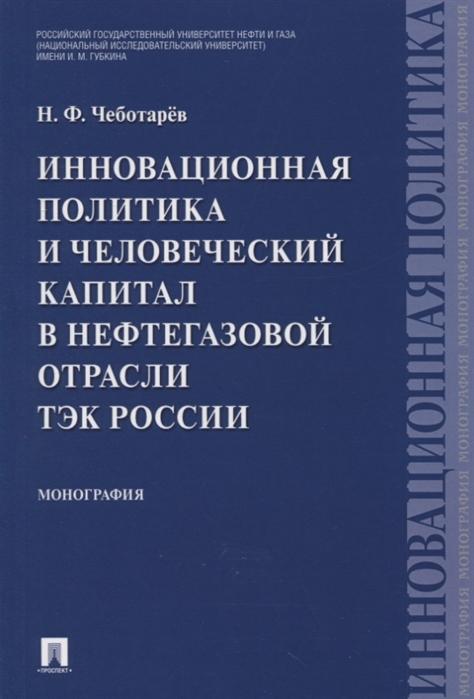 Чеботарев Н. Инновационная политика и человеческий капитал в нефтегазовой отрасли ТЭК России Монография