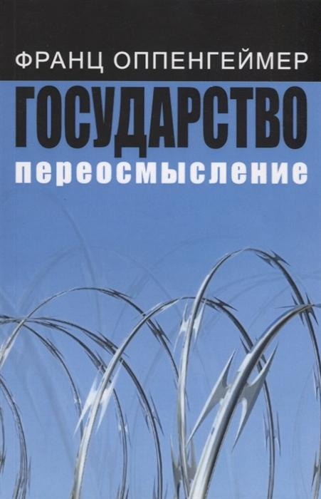 Государство: переосмысление (Оппенгеймер Ф.) - купить книгу с доставкой в интернет-магазине «Читай-город». ISBN: 978-5-244-01220-0