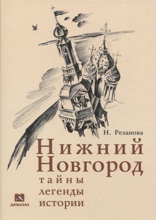 Резанова Н. Нижний Новгород тайны легенды истории
