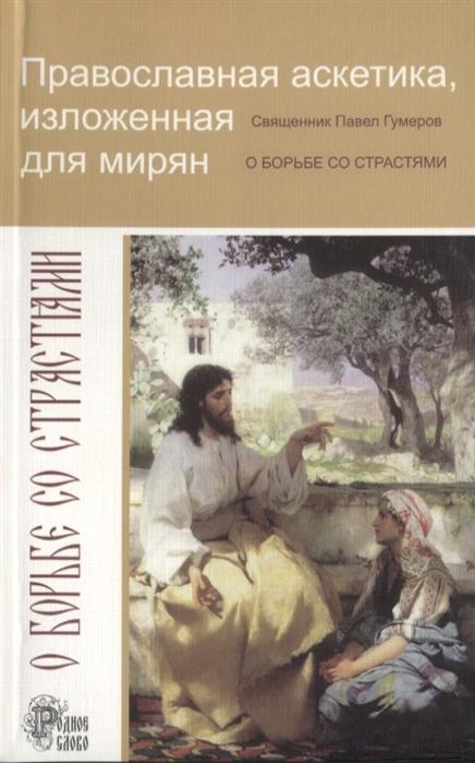 цена на Священник Павел Гумеров Православная аскетика изложенная для мирян О борьбе со страстями