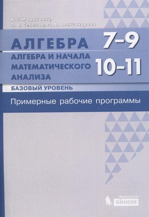 Мордкович А., Семенов П., Александрова Л. Алгебра 7-9 классы Алгебра и начала математического анализа Базовый уровень 10-11 классы Примерные рабочие программы математика 5 9 классы рабочие программы фгос