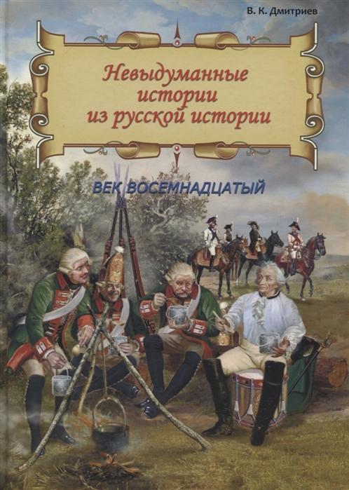 Дмитриев В. Невыдуманные истории из русской истории Век восемнадцатый