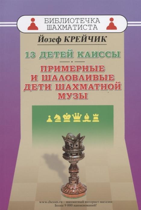 Крейчик Й. 13 детей Каиссы Примерные и шаловливые дети шахматной музы