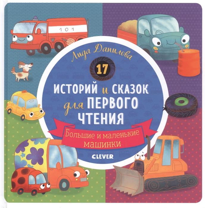 Данилова Л. 17 историй и сказок для первого чтения Большие и маленькие машинки clever книжка из 17 историй и сказок для первого чтения храбрый утенок clever